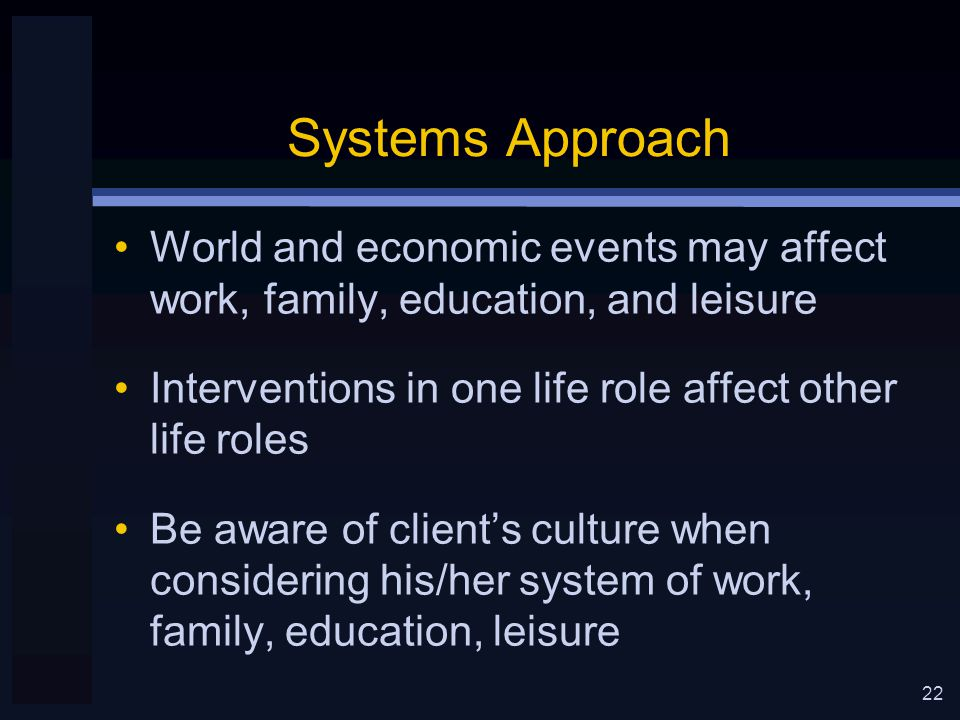 22 Systems Approach World and economic events may affect work, family, education, and leisure Interventions in one life role affect other life roles Be aware of client's culture when considering his/her system of work, family, education, leisure