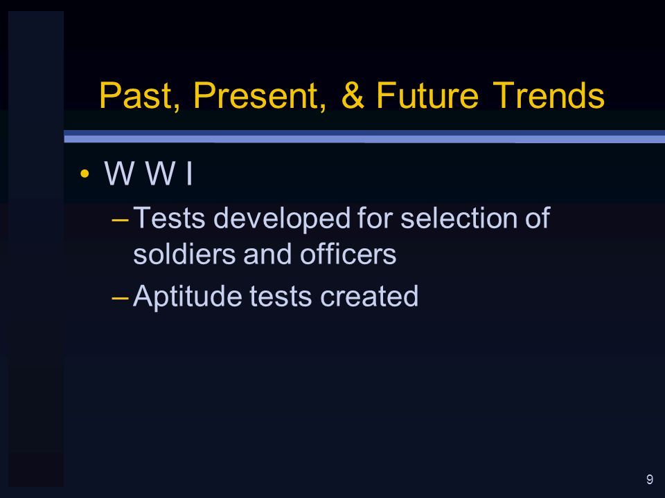 9 Past, Present, & Future Trends W W I –Tests developed for selection of soldiers and officers –Aptitude tests created