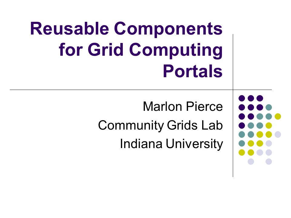 Reusable Components for Grid Computing Portals Marlon Pierce Community Grids Lab Indiana University