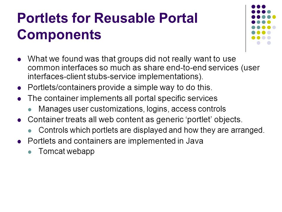 Portlets for Reusable Portal Components What we found was that groups did not really want to use common interfaces so much as share end-to-end services (user interfaces-client stubs-service implementations).