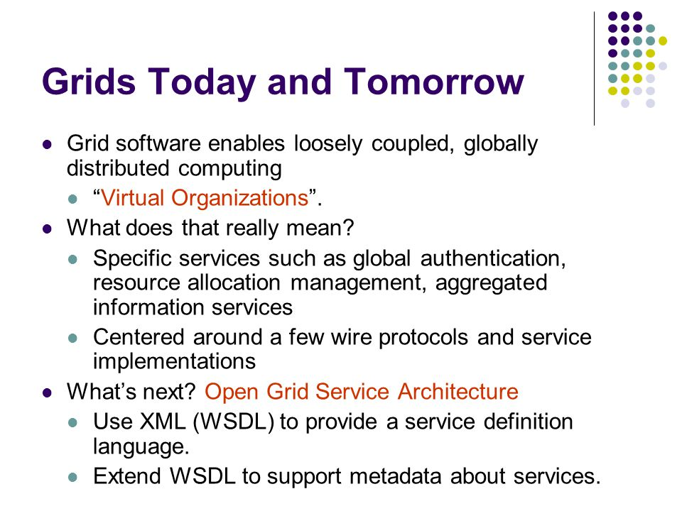 Grids Today and Tomorrow Grid software enables loosely coupled, globally distributed computing Virtual Organizations .
