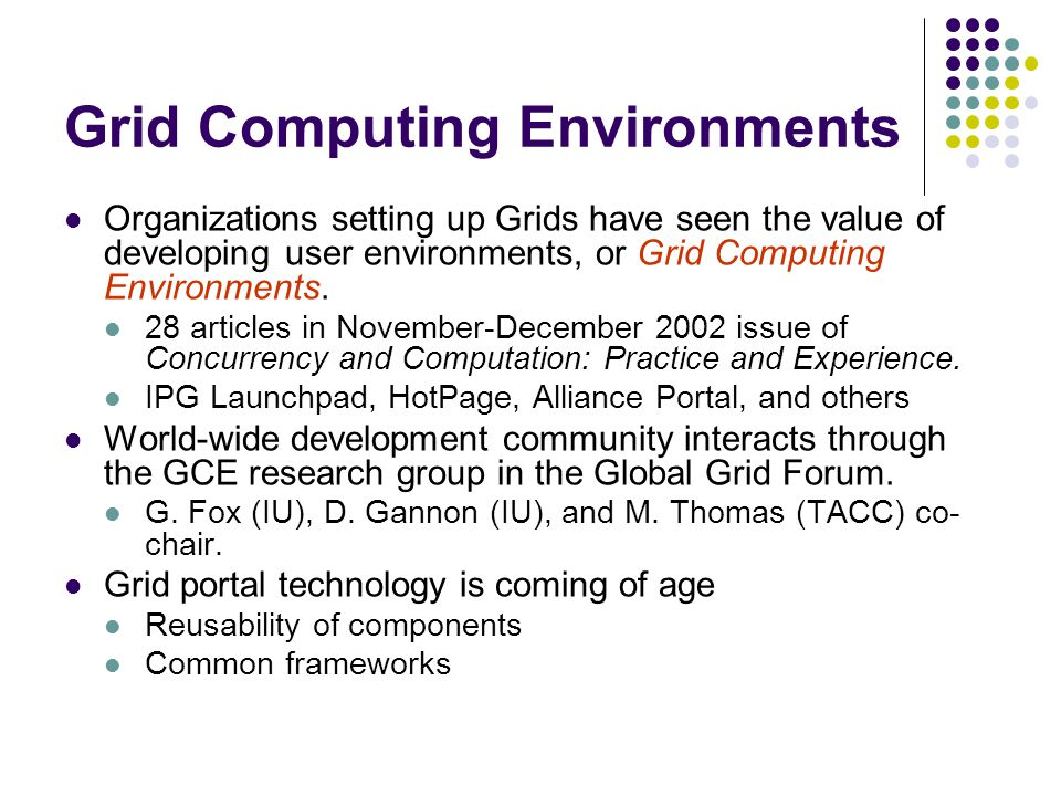 Grid Computing Environments Organizations setting up Grids have seen the value of developing user environments, or Grid Computing Environments.