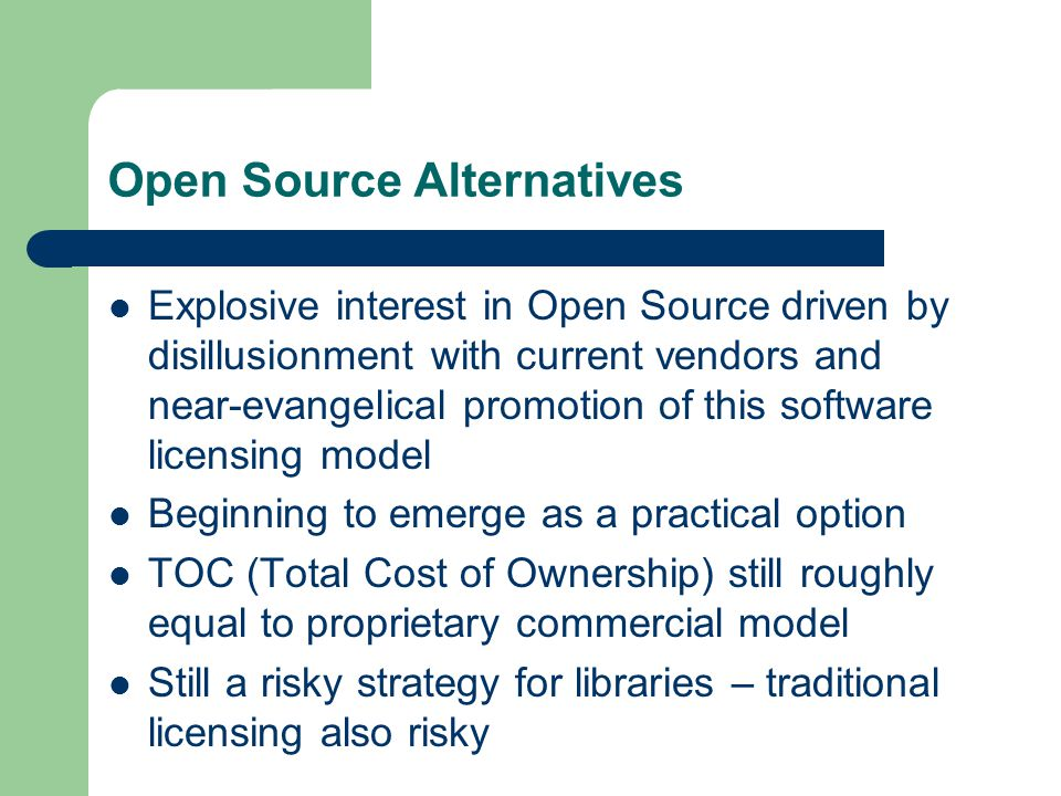 Open Source Alternatives Explosive interest in Open Source driven by disillusionment with current vendors and near-evangelical promotion of this software licensing model Beginning to emerge as a practical option TOC (Total Cost of Ownership) still roughly equal to proprietary commercial model Still a risky strategy for libraries – traditional licensing also risky