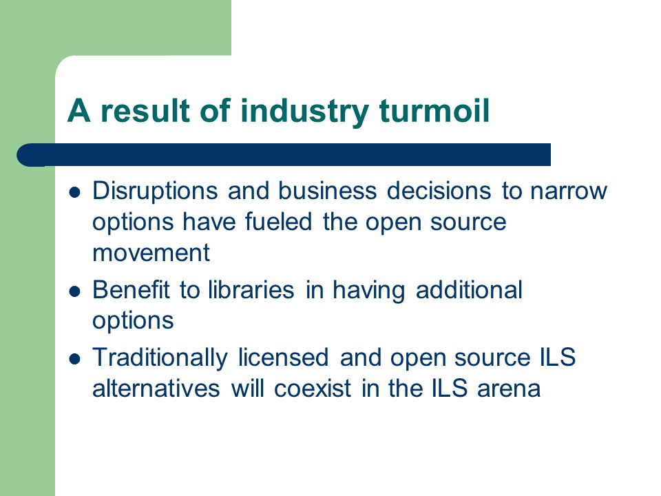 A result of industry turmoil Disruptions and business decisions to narrow options have fueled the open source movement Benefit to libraries in having additional options Traditionally licensed and open source ILS alternatives will coexist in the ILS arena