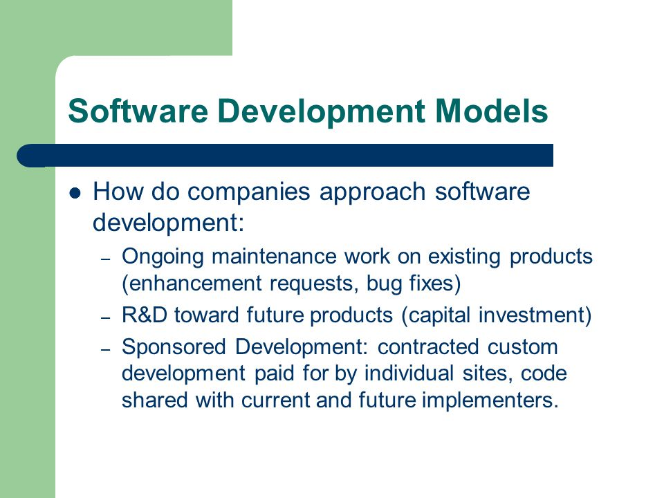 Software Development Models How do companies approach software development: – Ongoing maintenance work on existing products (enhancement requests, bug