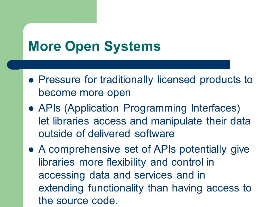 More Open Systems Pressure for traditionally licensed products to become more open APIs (Application Programming Interfaces) let libraries access and