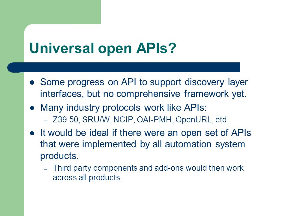 Universal open APIs? Some progress on API to support discovery layer interfaces, but no comprehensive framework yet. Many industry protocols work like