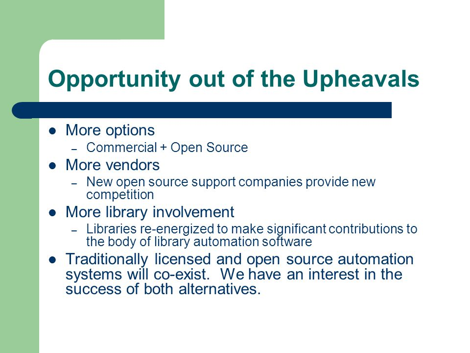 Opportunity out of the Upheavals More options – Commercial + Open Source More vendors – New open source support companies provide new competition More library involvement – Libraries re-energized to make significant contributions to the body of library automation software Traditionally licensed and open source automation systems will co-exist.