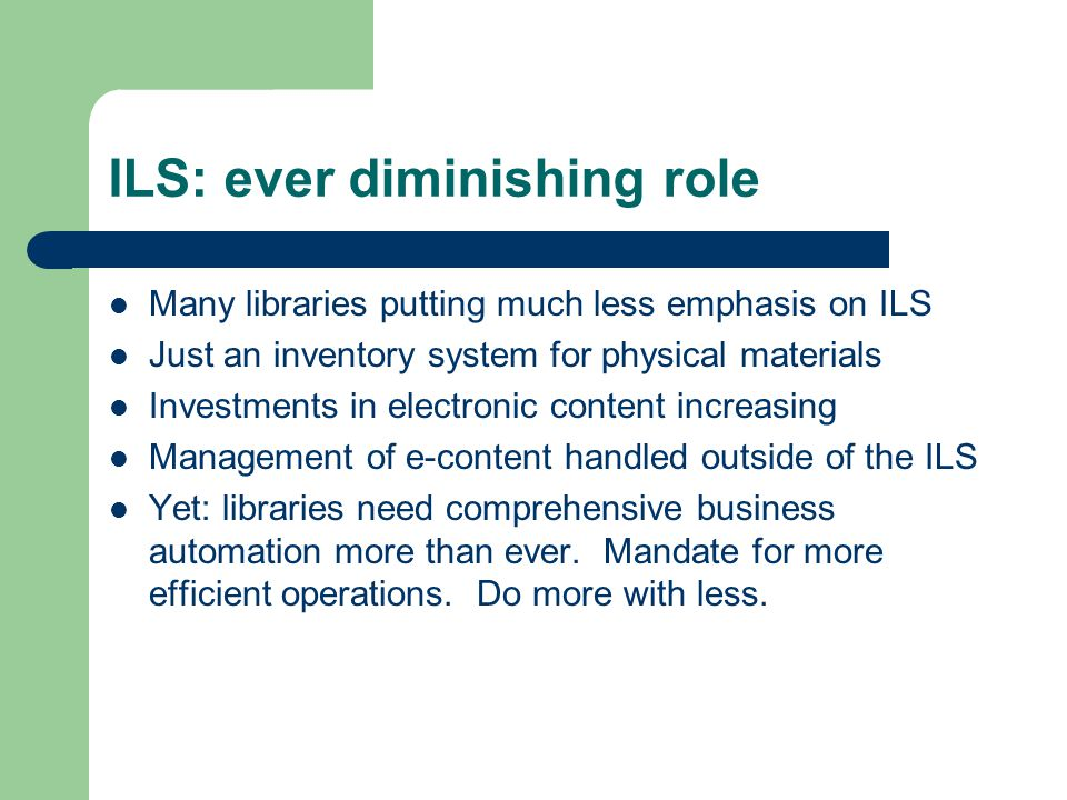 ILS: ever diminishing role Many libraries putting much less emphasis on ILS Just an inventory system for physical materials Investments in electronic content increasing Management of e-content handled outside of the ILS Yet: libraries need comprehensive business automation more than ever.