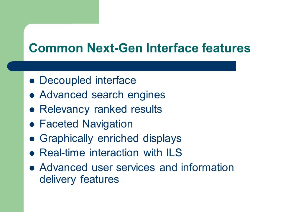 Common Next-Gen Interface features Decoupled interface Advanced search engines Relevancy ranked results Faceted Navigation Graphically enriched displa
