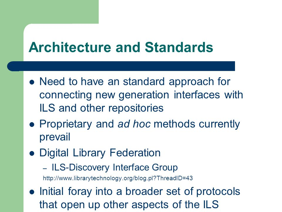 Architecture and Standards Need to have an standard approach for connecting new generation interfaces with ILS and other repositories Proprietary and ad hoc methods currently prevail Digital Library Federation – ILS-Discovery Interface Group http://www.librarytechnology.org/blog.pl ThreadID=43 Initial foray into a broader set of protocols that open up other aspects of the ILS