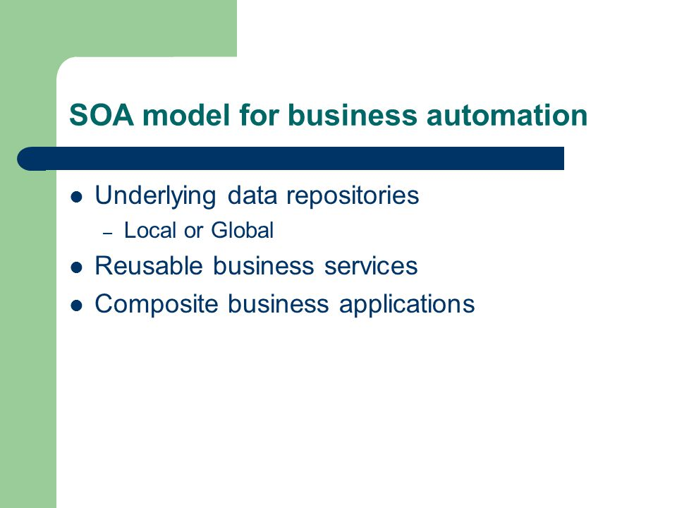 SOA model for business automation Underlying data repositories – Local or Global Reusable business services Composite business applications