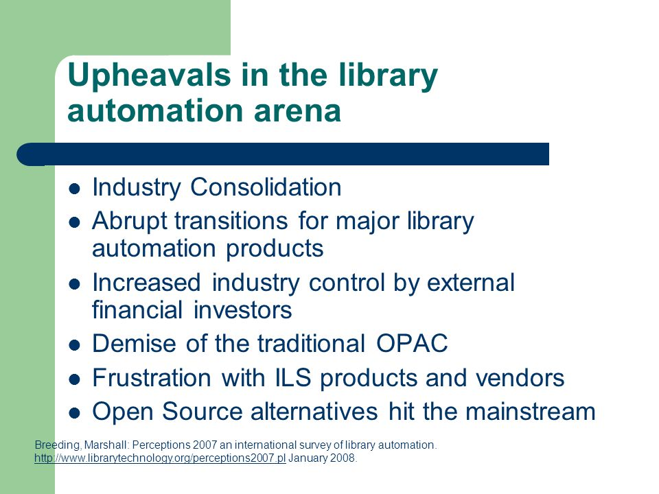 Upheavals in the library automation arena Industry Consolidation Abrupt transitions for major library automation products Increased industry control by external financial investors Demise of the traditional OPAC Frustration with ILS products and vendors Open Source alternatives hit the mainstream Breeding, Marshall: Perceptions 2007 an international survey of library automation.