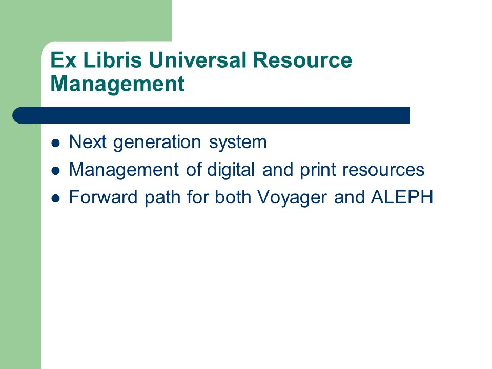Ex Libris Universal Resource Management Next generation system Management of digital and print resources Forward path for both Voyager and ALEPH