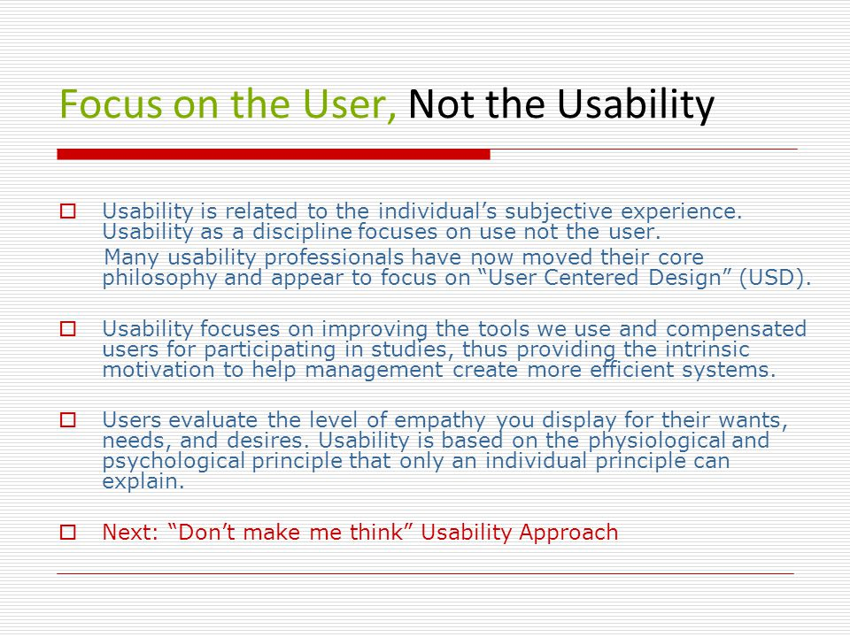 Focus on the User, Not the Usability  Usability is related to the individual's subjective experience.
