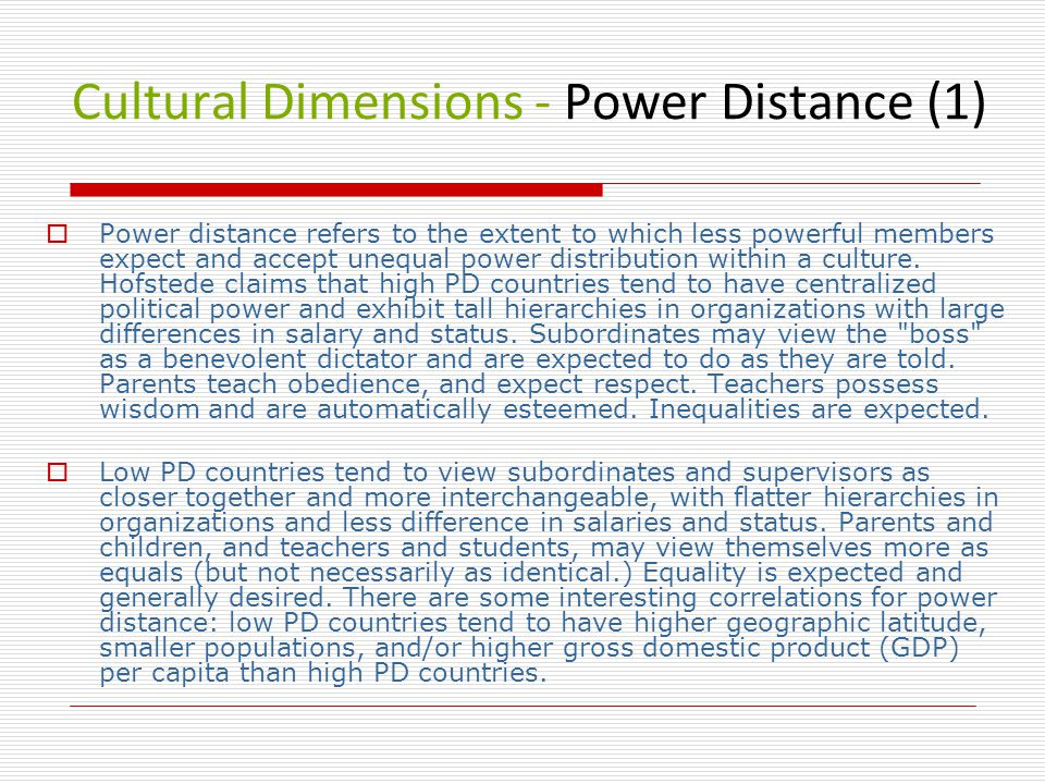 Cultural Dimensions - Power Distance (1)  Power distance refers to the extent to which less powerful members expect and accept unequal power distribution within a culture.