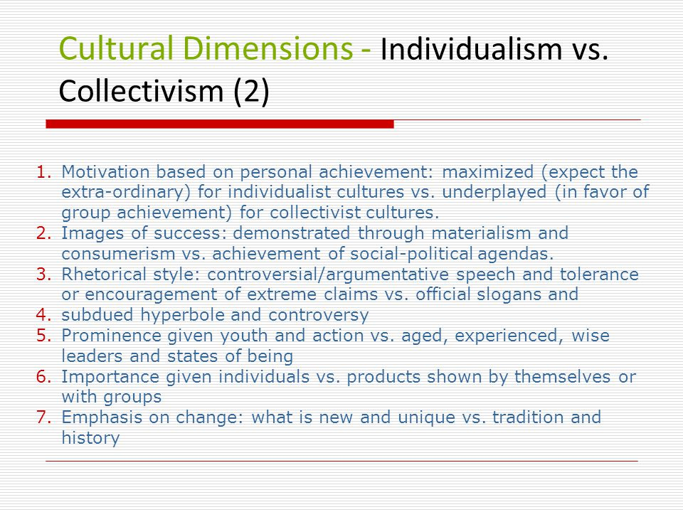 Cultural Dimensions - Individualism vs. Collectivism (2) 1.Motivation based on personal achievement: maximized (expect the extra-ordinary) for individ