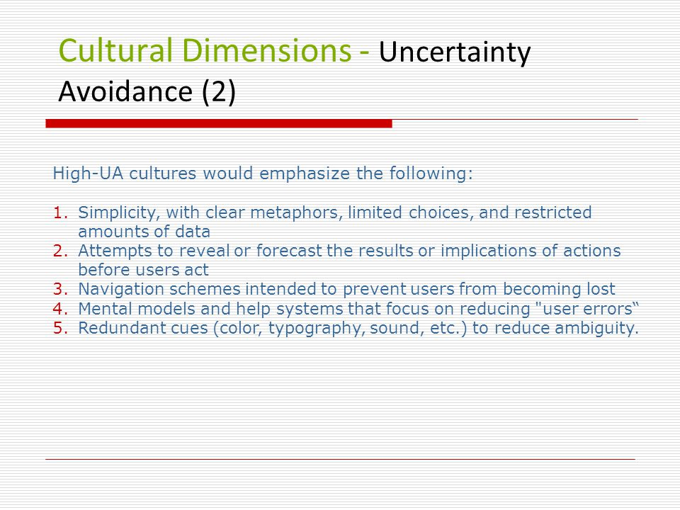 Cultural Dimensions - Uncertainty Avoidance (2) High-UA cultures would emphasize the following: 1.Simplicity, with clear metaphors, limited choices, and restricted amounts of data 2.Attempts to reveal or forecast the results or implications of actions before users act 3.Navigation schemes intended to prevent users from becoming lost 4.Mental models and help systems that focus on reducing user errors 5.Redundant cues (color, typography, sound, etc.) to reduce ambiguity.