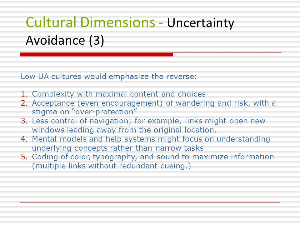 Cultural Dimensions - Uncertainty Avoidance (3) Low UA cultures would emphasize the reverse: 1.Complexity with maximal content and choices 2.Acceptance (even encouragement) of wandering and risk, with a stigma on over-protection 3.Less control of navigation; for example, links might open new windows leading away from the original location.
