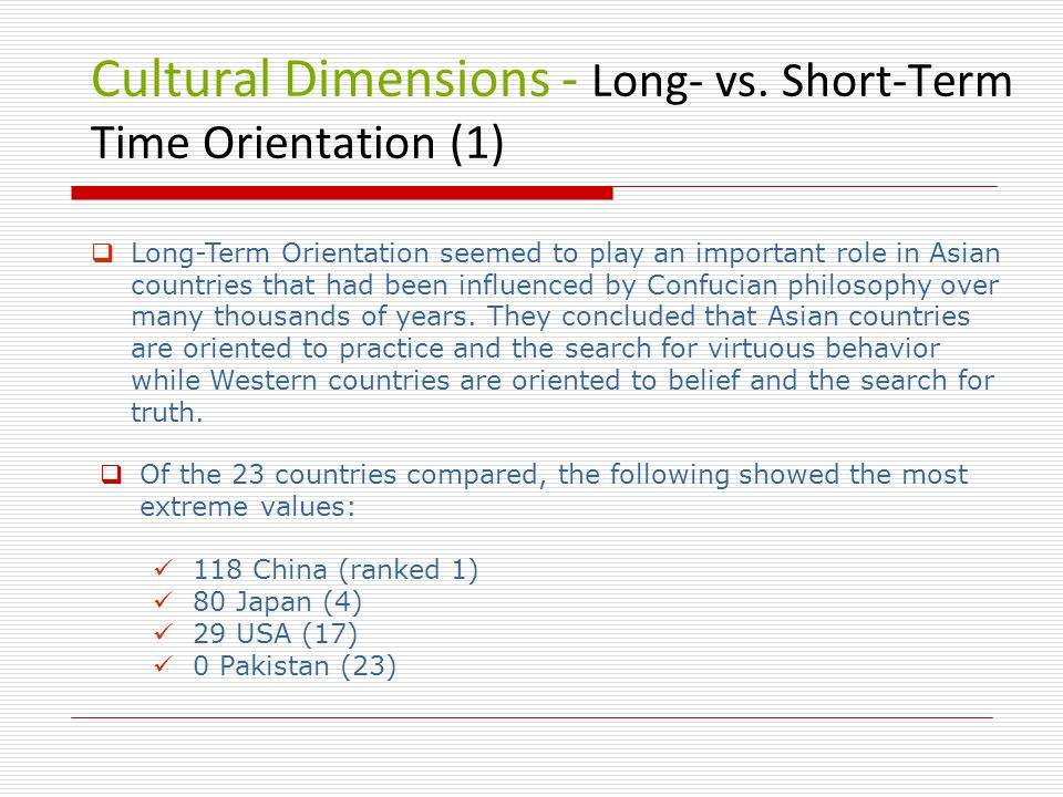 Cultural Dimensions - Long- vs. Short-Term Time Orientation (1)  Long-Term Orientation seemed to play an important role in Asian countries that had b