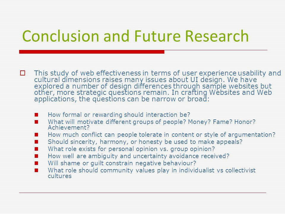 Conclusion and Future Research  This study of web effectiveness in terms of user experience usability and cultural dimensions raises many issues about UI design.
