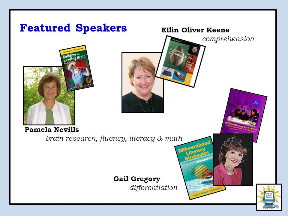 Pamela Nevills brain research, fluency, literacy & math Gail Gregory differentiation Ellin Oliver Keene comprehension Featured Speakers