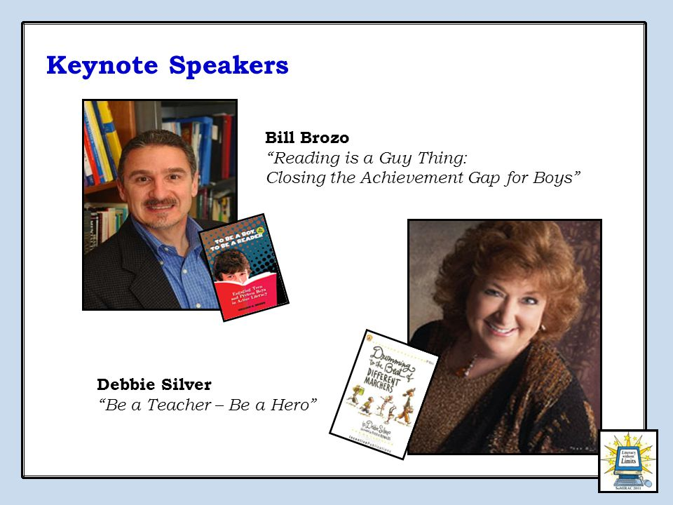 Keynote Speakers Bill Brozo Reading is a Guy Thing: Closing the Achievement Gap for Boys Debbie Silver Be a Teacher – Be a Hero