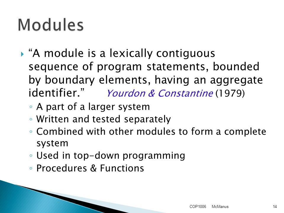  A module is a lexically contiguous sequence of program statements, bounded by boundary elements, having an aggregate identifier. Yourdon & Constantine (1979) ◦ A part of a larger system ◦ Written and tested separately ◦ Combined with other modules to form a complete system ◦ Used in top-down programming ◦ Procedures & Functions McManusCOP100614
