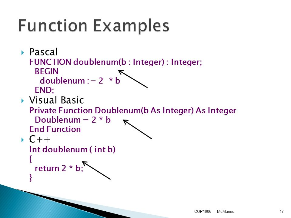  Pascal FUNCTION doublenum(b : Integer) : Integer; BEGIN doublenum := 2 * b END;  Visual Basic Private Function Doublenum(b As Integer) As Integer Doublenum = 2 * b End Function  C++ Int doublenum ( int b) { return 2 * b; } McManusCOP100617