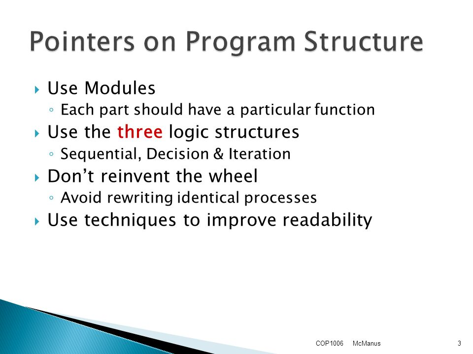  Use Modules ◦ Each part should have a particular function  Use the three logic structures ◦ Sequential, Decision & Iteration  Don't reinvent the wheel ◦ Avoid rewriting identical processes  Use techniques to improve readability McManusCOP10063