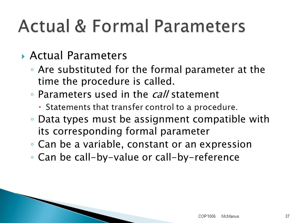  Actual Parameters ◦ Are substituted for the formal parameter at the time the procedure is called.