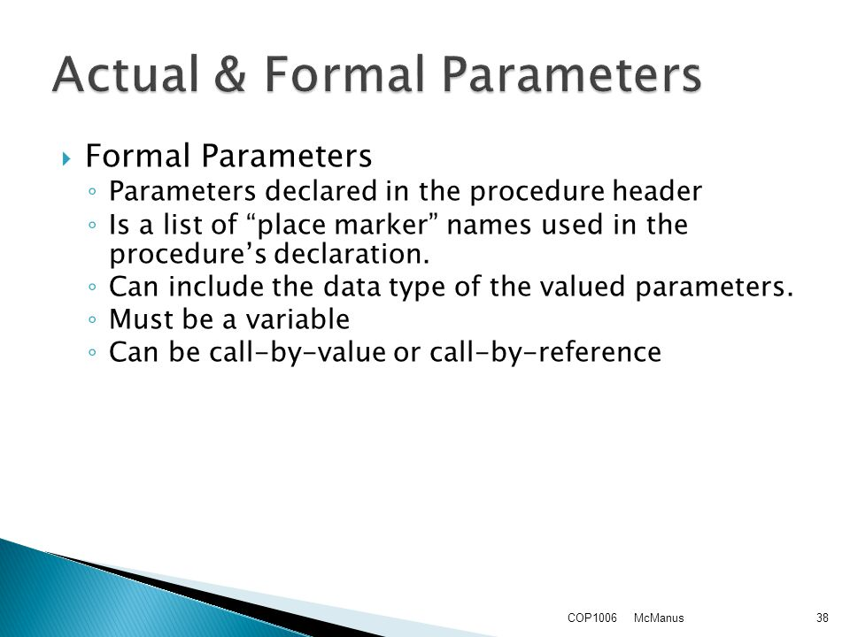 Formal Parameters ◦ Parameters declared in the procedure header ◦ Is a list of place marker names used in the procedure's declaration.