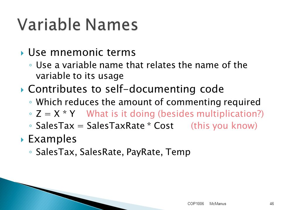  Use mnemonic terms ◦ Use a variable name that relates the name of the variable to its usage  Contributes to self-documenting code ◦ Which reduces the amount of commenting required ◦ Z = X * Y What is it doing (besides multiplication ) ◦ SalesTax = SalesTaxRate * Cost (this you know)  Examples ◦ SalesTax, SalesRate, PayRate, Temp McManusCOP100646
