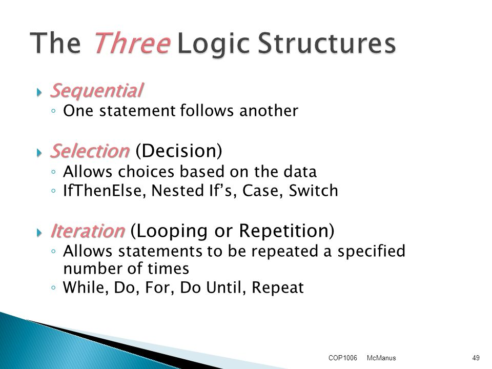  Sequential ◦ One statement follows another  Selection  Selection (Decision) ◦ Allows choices based on the data ◦ IfThenElse, Nested If's, Case, Switch  Iteration  Iteration (Looping or Repetition) ◦ Allows statements to be repeated a specified number of times ◦ While, Do, For, Do Until, Repeat McManusCOP100649