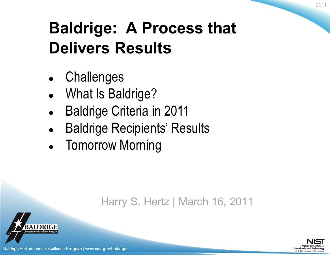 2011 Baldrige Performance Excellence Program | www.nist.gov/baldrige Baldrige: A Process that Delivers Result s Harry S.
