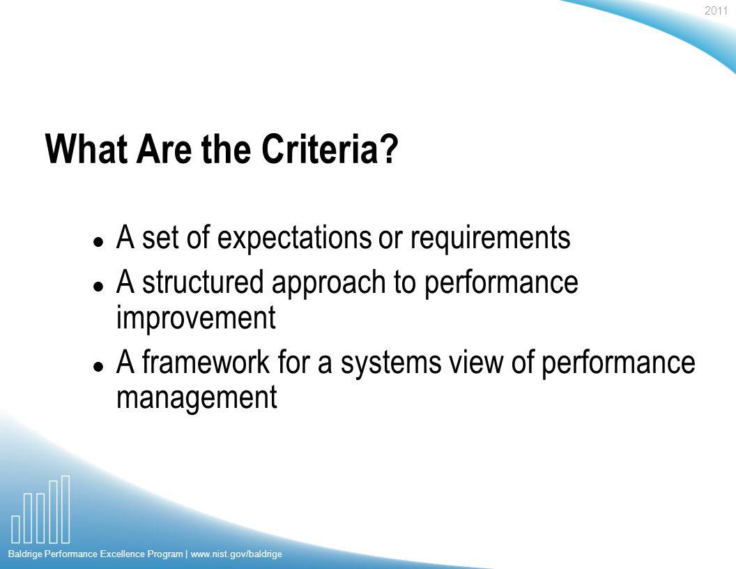 2011 Baldrige Performance Excellence Program | www.nist.gov/baldrige What Are the Criteria.
