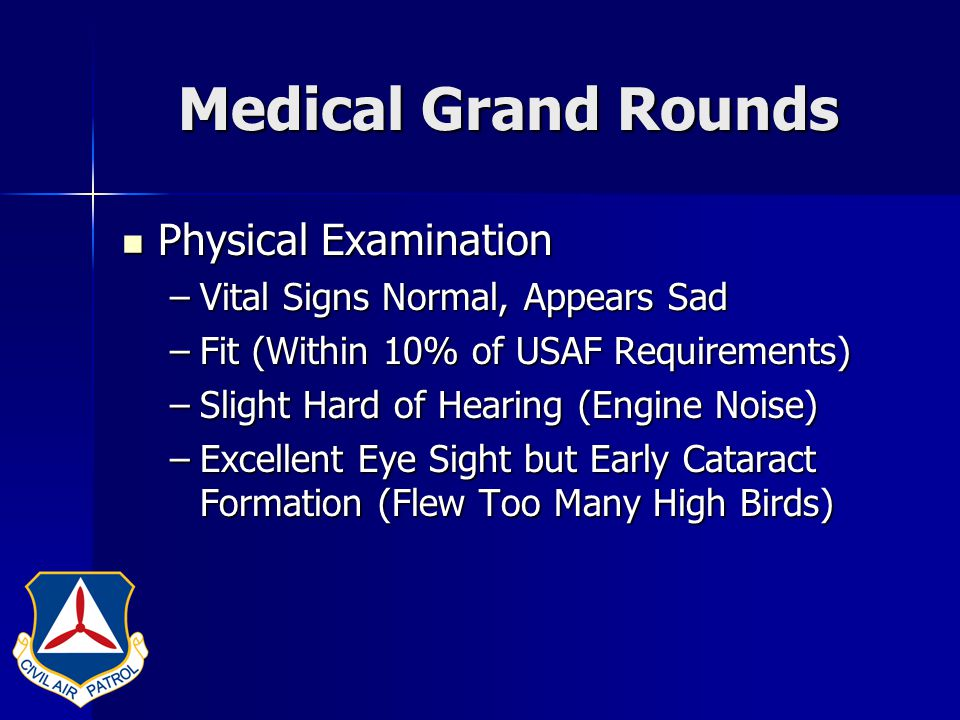 Medical Grand Rounds Physical Examination Physical Examination –Vital Signs Normal, Appears Sad –Fit (Within 10% of USAF Requirements) –Slight Hard of Hearing (Engine Noise) –Excellent Eye Sight but Early Cataract Formation (Flew Too Many High Birds)