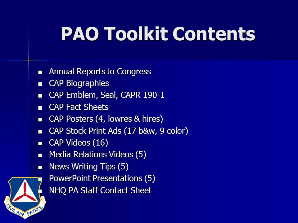 PAO Toolkit Contents Annual Reports to Congress Annual Reports to Congress CAP Biographies CAP Biographies CAP Emblem, Seal, CAPR 190-1 CAP Emblem, Seal, CAPR 190-1 CAP Fact Sheets CAP Fact Sheets CAP Posters (4, lowres & hires) CAP Posters (4, lowres & hires) CAP Stock Print Ads (17 b&w, 9 color) CAP Stock Print Ads (17 b&w, 9 color) CAP Videos (16) CAP Videos (16) Media Relations Videos (5) Media Relations Videos (5) News Writing Tips (5) News Writing Tips (5) PowerPoint Presentations (5) PowerPoint Presentations (5) NHQ PA Staff Contact Sheet NHQ PA Staff Contact Sheet