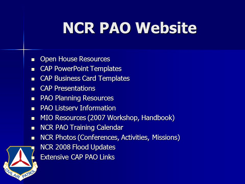 NCR PAO Website Open House Resources Open House Resources CAP PowerPoint Templates CAP PowerPoint Templates CAP Business Card Templates CAP Business Card Templates CAP Presentations CAP Presentations PAO Planning Resources PAO Planning Resources PAO Listserv Information PAO Listserv Information MIO Resources (2007 Workshop, Handbook) MIO Resources (2007 Workshop, Handbook) NCR PAO Training Calendar NCR PAO Training Calendar NCR Photos (Conferences, Activities, Missions) NCR Photos (Conferences, Activities, Missions) NCR 2008 Flood Updates NCR 2008 Flood Updates Extensive CAP PAO Links Extensive CAP PAO Links