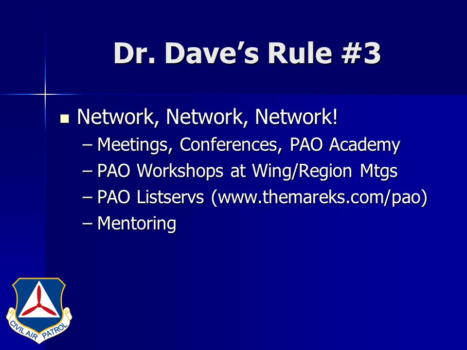 Dr. Dave's Rule #3 Network, Network, Network! Network, Network, Network! –Meetings, Conferences, PAO Academy –PAO Workshops at Wing/Region Mtgs –PAO L