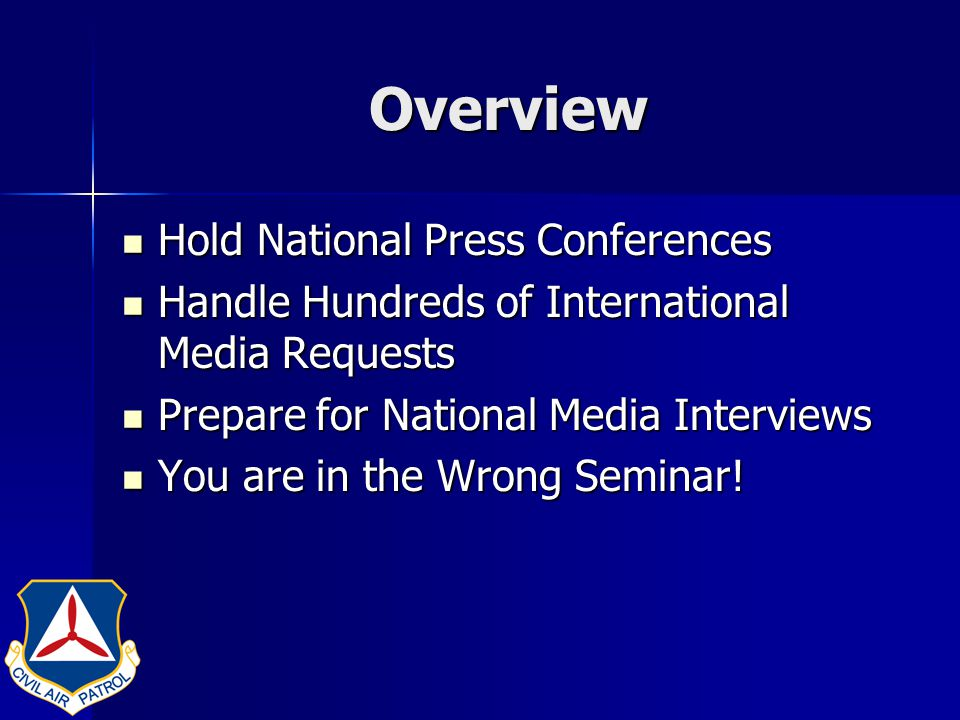 Overview Hold National Press Conferences Hold National Press Conferences Handle Hundreds of International Media Requests Handle Hundreds of International Media Requests Prepare for National Media Interviews Prepare for National Media Interviews You are in the Wrong Seminar.