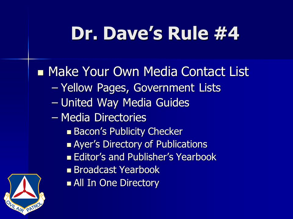 Dr. Dave's Rule #4 Make Your Own Media Contact List Make Your Own Media Contact List –Yellow Pages, Government Lists –United Way Media Guides –Media D