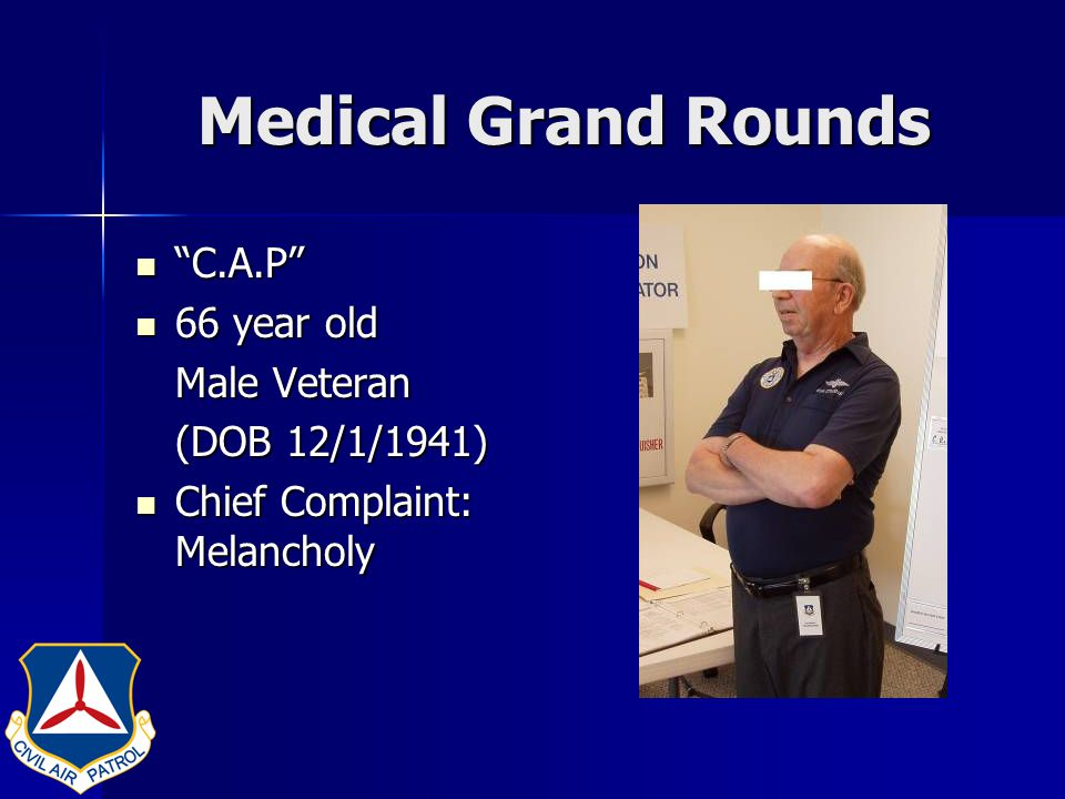 Medical Grand Rounds History of the Present Illness: History of the Present Illness: –Acute Onset of Melancholy (Sadness) – I just don't feel appreciated, Doc. – Nobody knows what I do for my country. – I feel like a 'best kept secret'.