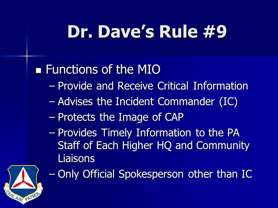 Dr. Dave's Rule #9 Functions of the MIO Functions of the MIO –Provide and Receive Critical Information –Advises the Incident Commander (IC) –Protects