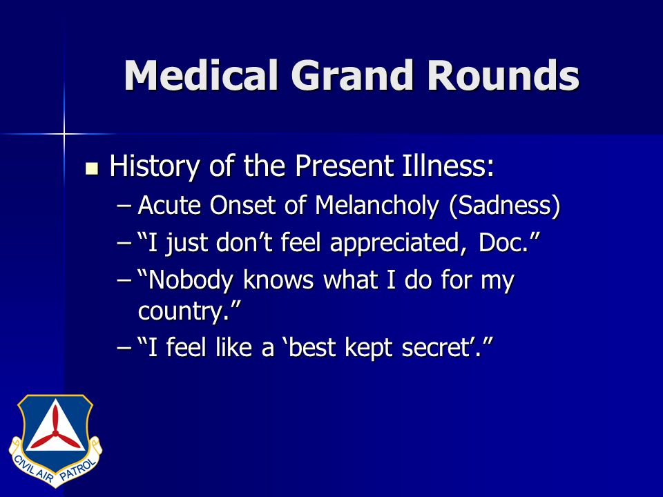 Medical Grand Rounds Past Medical History Past Medical History –Heartburn (Too Many Uniform Changes) –Insomnia (Too Many AFRCC 2 am Calls) –Occasional Palpitations (SUI and CI Visits) –Old Right Knee Injury (Rappelling Injury Summer Encampment 1975) –Elevated Cholesterol (Too Many Donuts at the FBO and MRE's in the Field)