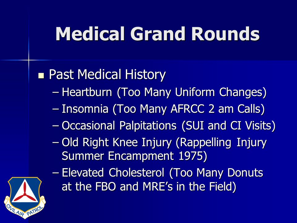 Medical Grand Rounds Patient's Social History: Patient's Social History: –Married Three Times –Divorced Twice (from the Office of Civilian Defense and the Army Air Corps) –Married to the US Air Force since 1948 –22,000 children (Cadets) –7,000 grand children (Junior Cadets)