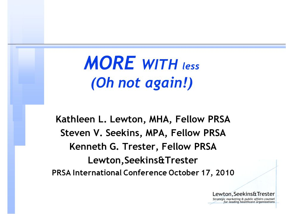 MORE WITH less (Oh not again!) Kathleen L. Lewton, MHA, Fellow PRSA Steven V.