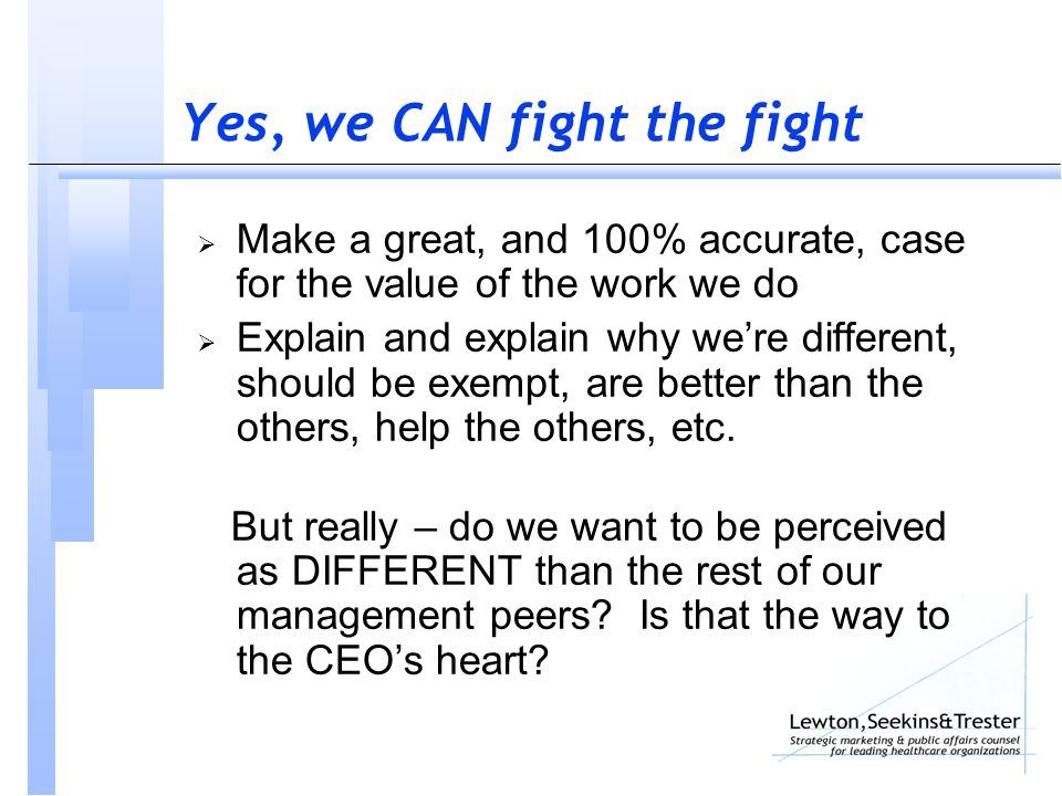 Yes, we CAN fight the fight  Make a great, and 100% accurate, case for the value of the work we do  Explain and explain why we're different, should be exempt, are better than the others, help the others, etc.