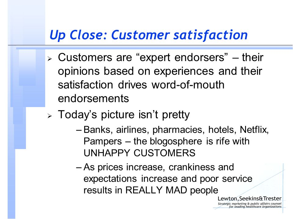 Up Close: Customer satisfaction  Customers are expert endorsers – their opinions based on experiences and their satisfaction drives word-of-mouth endorsements  Today's picture isn't pretty –Banks, airlines, pharmacies, hotels, Netflix, Pampers – the blogosphere is rife with UNHAPPY CUSTOMERS –As prices increase, crankiness and expectations increase and poor service results in REALLY MAD people