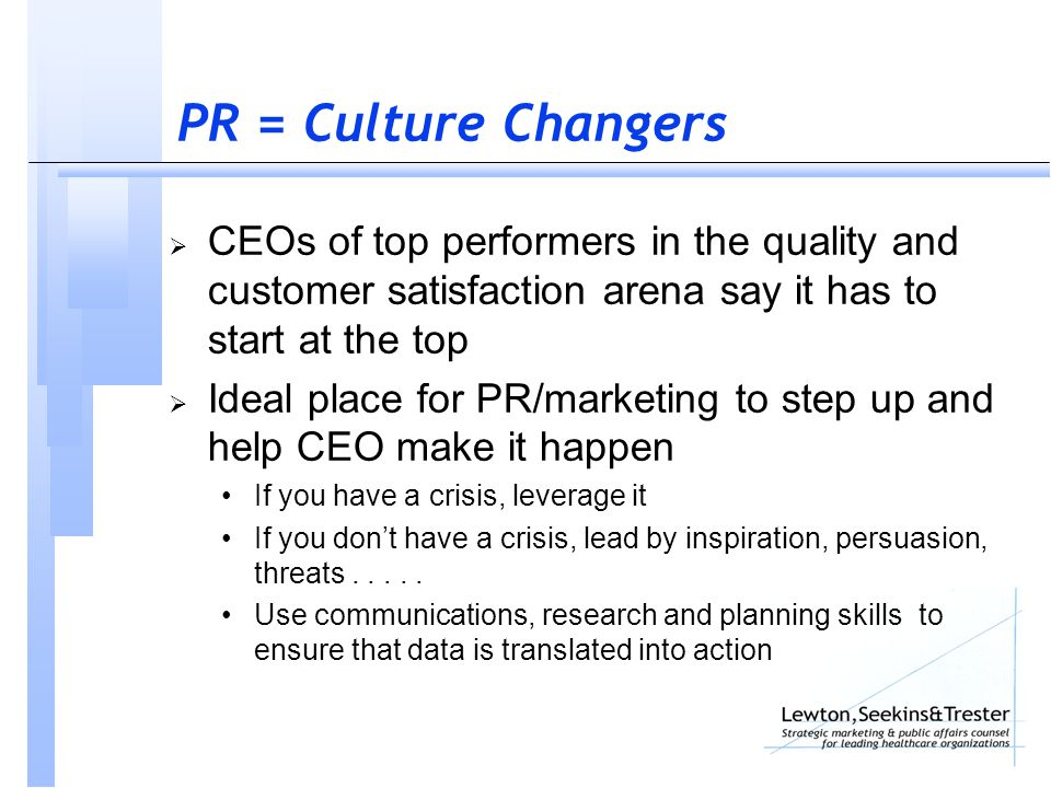 PR = Culture Changers  CEOs of top performers in the quality and customer satisfaction arena say it has to start at the top  Ideal place for PR/marketing to step up and help CEO make it happen If you have a crisis, leverage it If you don't have a crisis, lead by inspiration, persuasion, threats.....